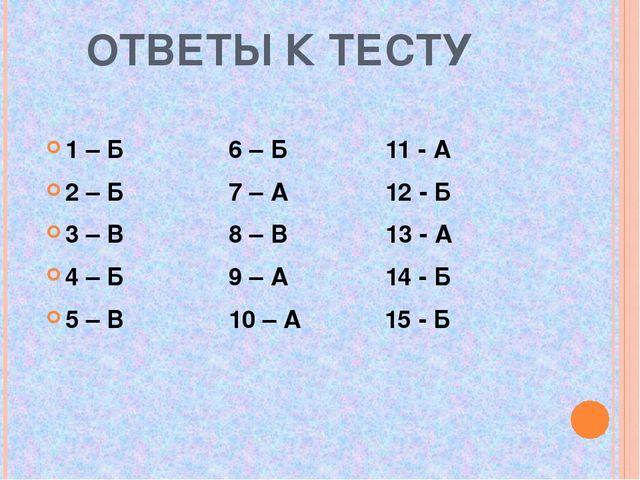 ОТВЕТЫ К ТЕСТУ 1 – Б 6 – Б 11 - А 2 – Б 7 – А 12 - Б 3 – В 8 – В 13 - А 4 –...
