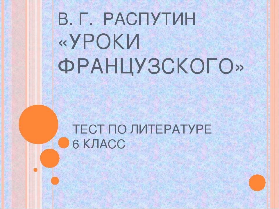 В. Г. РАСПУТИН «УРОКИ ФРАНЦУЗСКОГО» ТЕСТ ПО ЛИТЕРАТУРЕ 6 КЛАСС