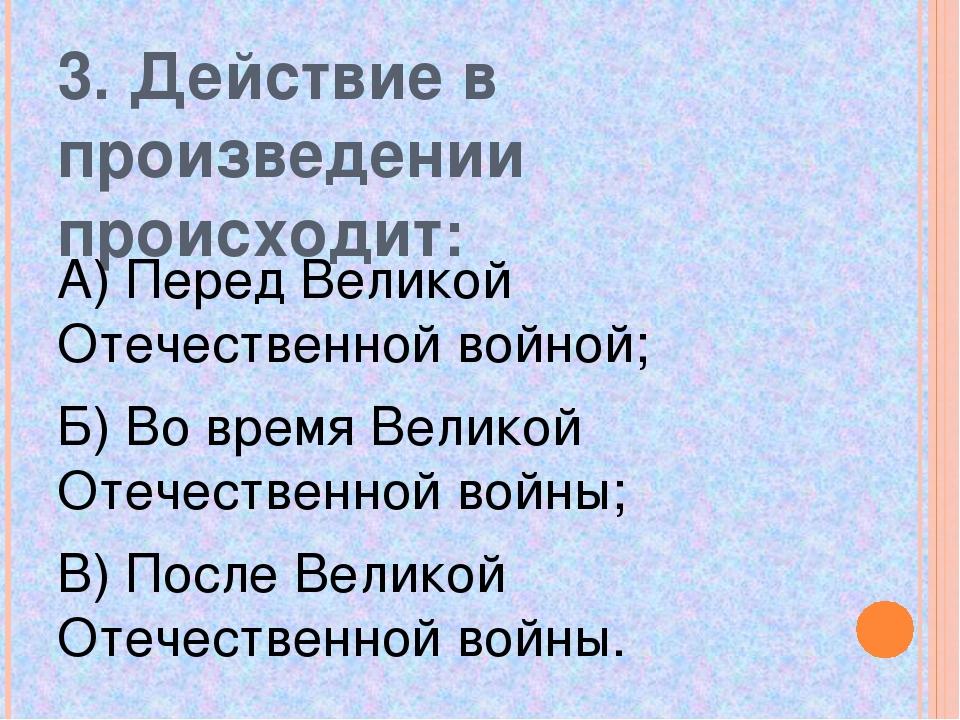 3. Действие в произведении происходит: А) Перед Великой Отечественной войной;...