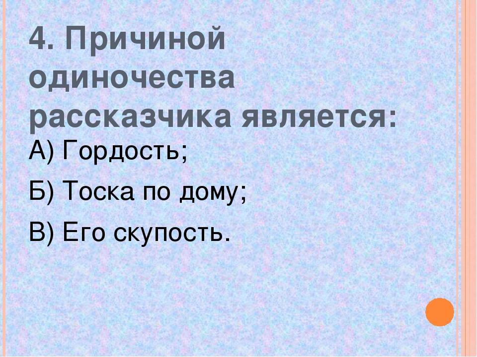 4. Причиной одиночества рассказчика является: А) Гордость; Б) Тоска по дому;...