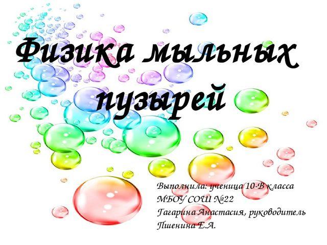 Физика мыльных пузырей Выполнила: ученица 10-В класса МБОУ СОШ № 22 Гагарина...