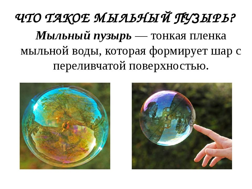 ЧТО ТАКОЕ МЫЛЬНЫЙ ПУЗЫРЬ? Мыльный пузырь — тонкая пленка мыльной воды, котора...