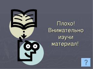 Плохо! Внимательно изучи материал!