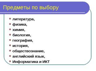 Предметы по выбору литература, физика, химия, биология, география, история, о