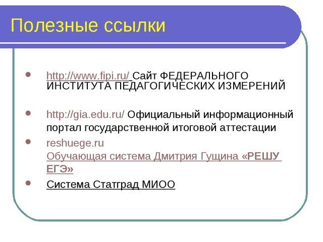 Полезные ссылки http://www.fipi.ru/ Сайт ФЕДЕРАЛЬНОГО ИНСТИТУТА ПЕДАГОГИЧЕСКИ...