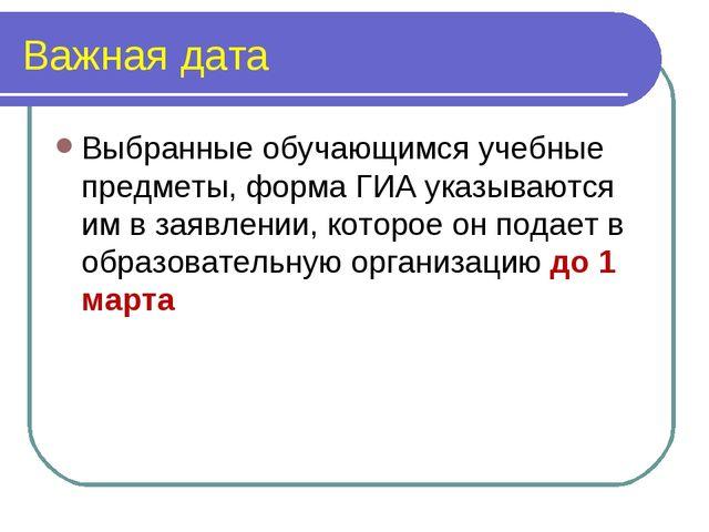 Важная дата Выбранные обучающимся учебные предметы, форма ГИА указываются им...
