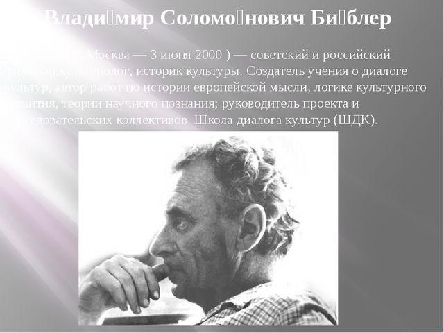 Влади́мир Соломо́нович Би́блер  (4 июля1918,Москва—3 июня2000 )— совет...