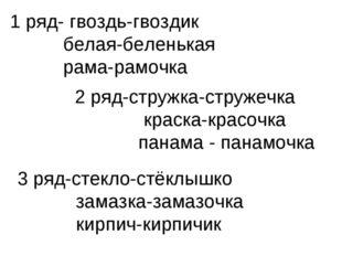 1 ряд- гвоздь-гвоздик белая-беленькая рама-рамочка 2 ряд-стружка-стружечка кр