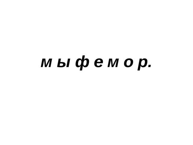 м ы ф е м о р.