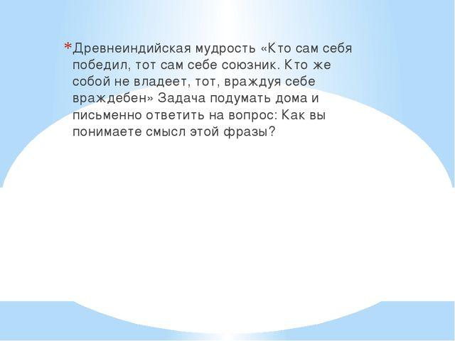 Древнеиндийская мудрость «Кто сам себя победил, тот сам себе союзник. Кто же...