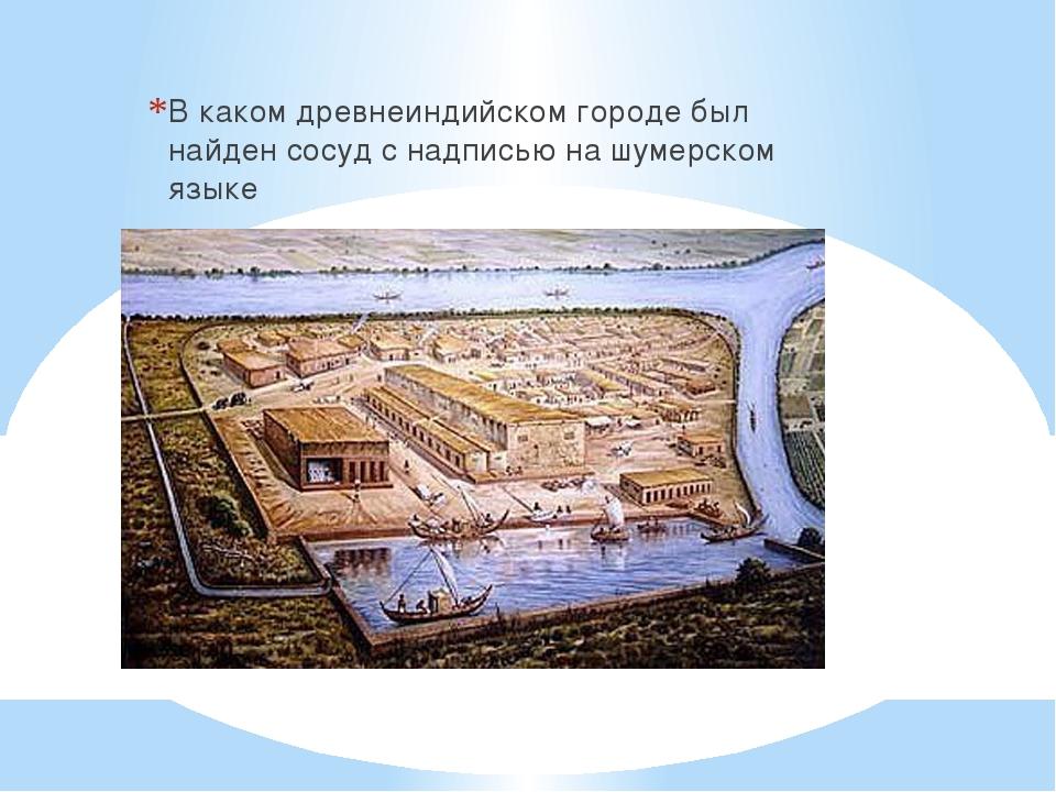 В каком древнеиндийском городе был найден сосуд с надписью на шумерском языке