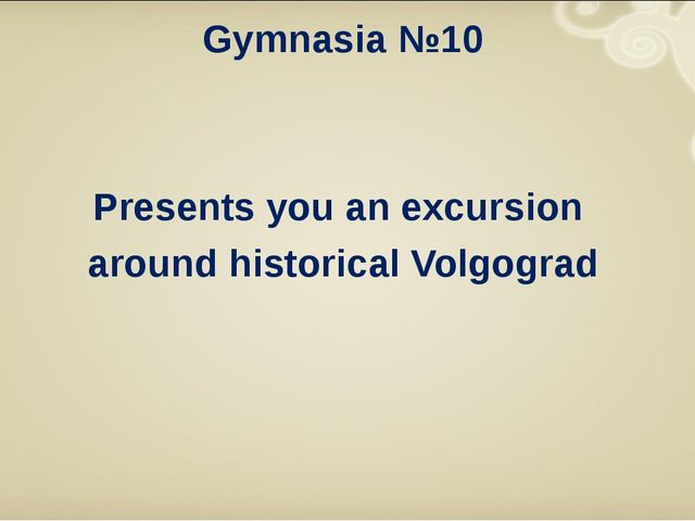 Gymnasiа №10 Presents you an excursion around historical Volgograd