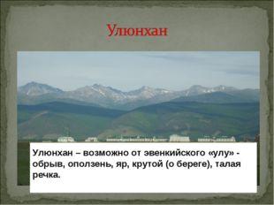 Улюнхан – возможно от эвенкийского «улу» - обрыв, оползень, яр, крутой (о бер