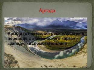 Аргада (от названия реки «Аргата» в переводе с эвенкийского «арга» - «запад»,