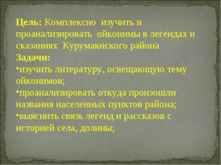 Цель: Комплексно изучить и проанализировать ойконимы в легендах и сказаниях К