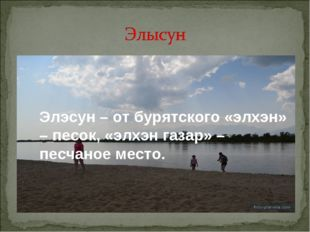Элэсун– от бурятского «элхэн» – песок, «элхэн газар» – песчаное место.