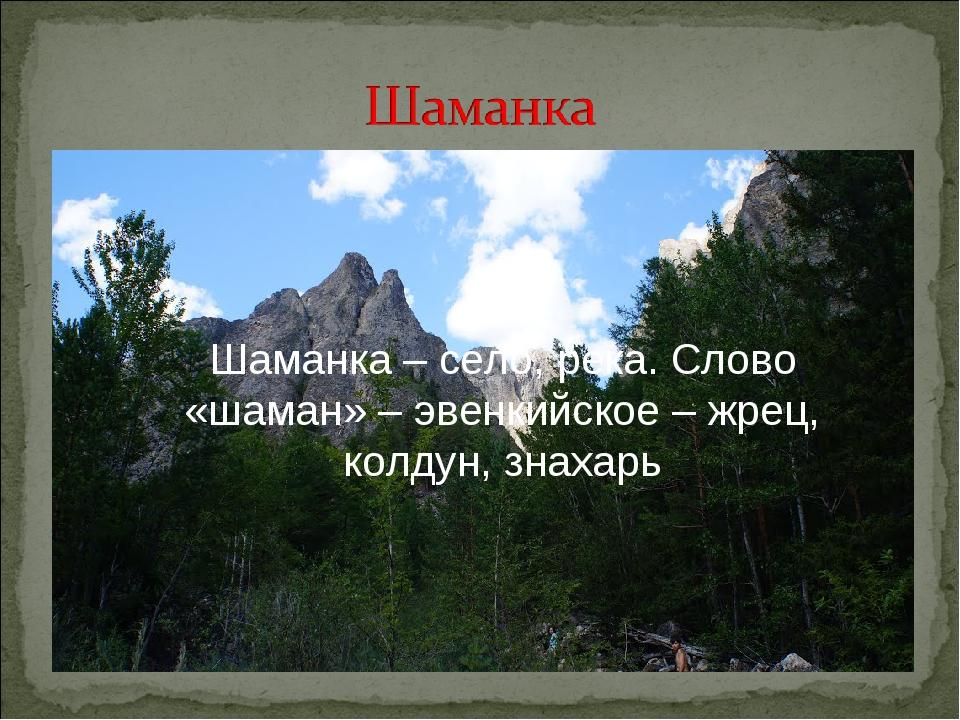 Шаманка– село, река. Слово «шаман» – эвенкийское – жрец, колдун, знахарь