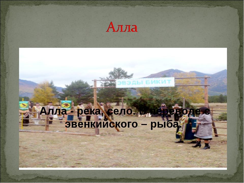 Алла- река, село. В переводе с эвенкийского – рыба.