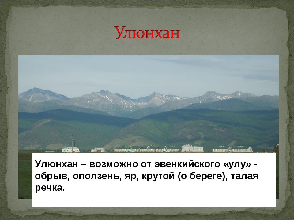 Улюнхан – возможно от эвенкийского «улу» - обрыв, оползень, яр, крутой (о бер...