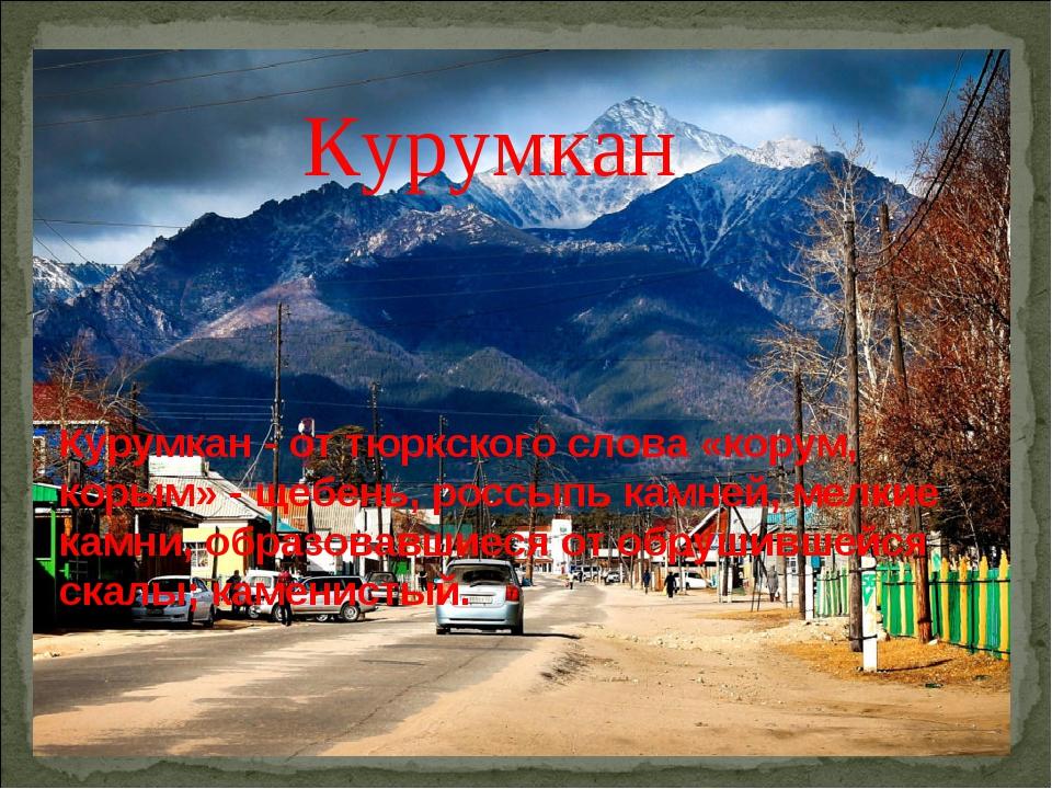 Курумкан Курумкан - от тюркского слова «корум, корым» - щебень, россыпь камне...