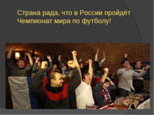 Страна рада, что в России пройдёт Чемпионат мира по футболу!