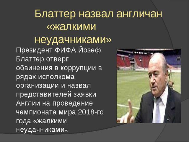 Блаттер назвал англичан «жалкими неудачниками» Президент ФИФА Йозеф Блаттер о...
