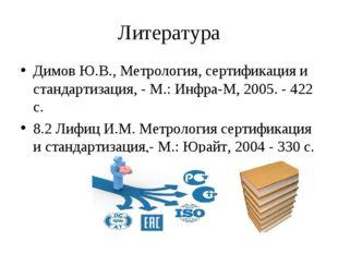 Литература Димов Ю.В., Метрология, сертификация и стандартизация, - М.: Инфра