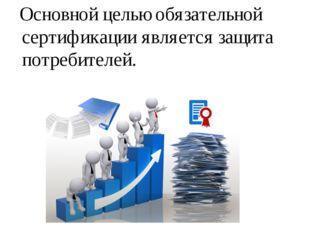 Основной целью обязательной сертификации является защита потребителей.