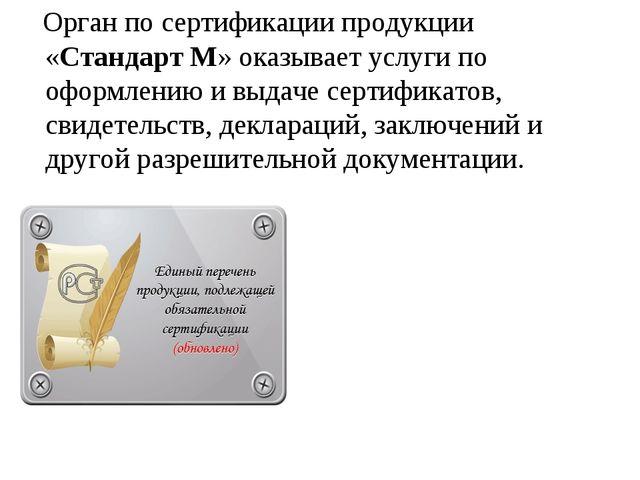 Орган по сертификации продукции «Стандарт М» оказывает услуги по оформлению...