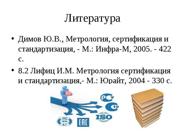 Литература Димов Ю.В., Метрология, сертификация и стандартизация, - М.: Инфра...