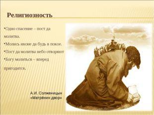Религиозность Одно спасение – пост да молитва. Молись иконе да будь в покое.