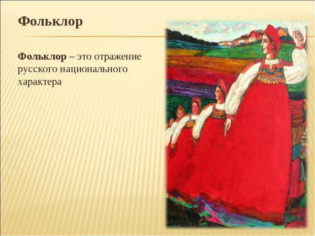 Фольклор Фольклор – это отражение русского национального характера