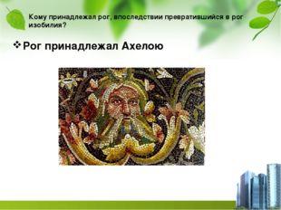Кому принадлежал рог, впоследствии превратившийся в рог изобилия? Рог принадл