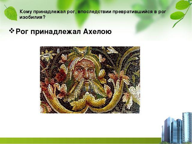 Кому принадлежал рог, впоследствии превратившийся в рог изобилия? Рог принадл...