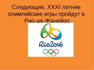 Следующие, XXXI летние олимпийские игры пройдут в Рио-де-Жанейро