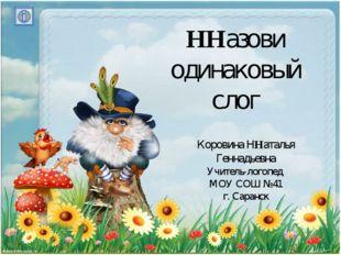 ННазови одинаковый слог Коровина ННаталья Геннадьевна Учитель-логопед МОУ СОШ