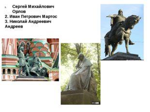 Сергей Михайлович Орлов 2. Иван Петрович Мартос 3. Николай Андреевич Андреев