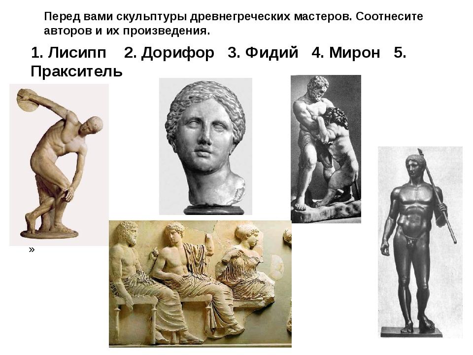 Перед вами скульптуры древнегреческих мастеров. Соотнесите авторов и их произ...