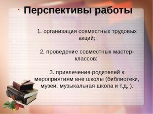 Перспективы работы 1. организация совместных трудовых акций; 2. проведение со