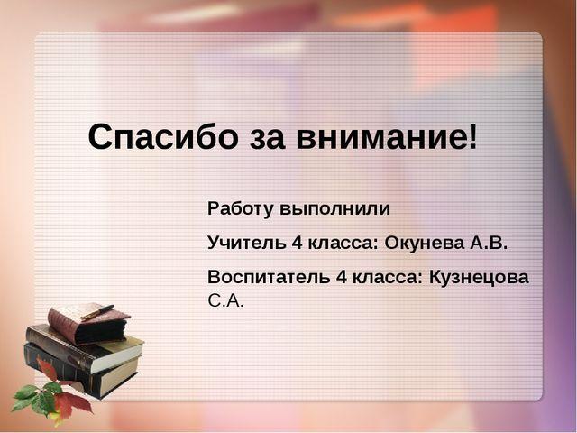 Спасибо за внимание! Работу выполнили Учитель 4 класса: Окунева А.В. Воспитат...