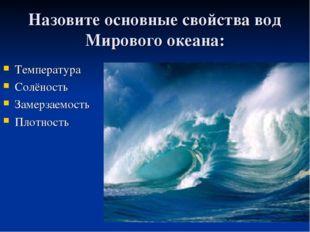 Назовите основные свойства вод Мирового океана: Температура Солёность Замерза