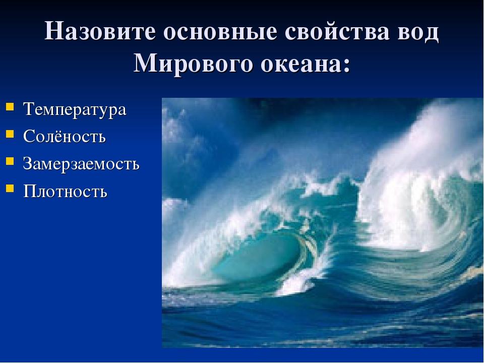 Назовите основные свойства вод Мирового океана: Температура Солёность Замерза...