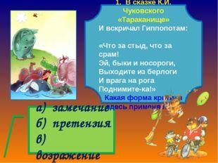 а) замечание б) претензия в) возражение 1. В сказке К.И. Чуковского «Таракан