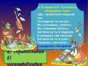 а) справедливая б) несправедливая 4. В сказке К.И. Чуковского «Федорино горе