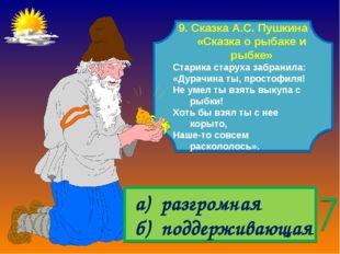 9. Сказка А.С. Пушкина «Сказка о рыбаке и рыбке» Старика старуха забранила: «