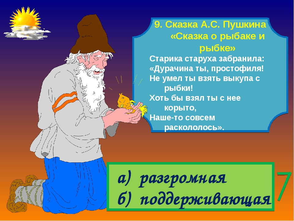 9. Сказка А.С. Пушкина «Сказка о рыбаке и рыбке» Старика старуха забранила: «...