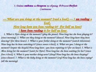 3. Дайте ответы на вопросы по образцу в Present Perfect Continuous — What are