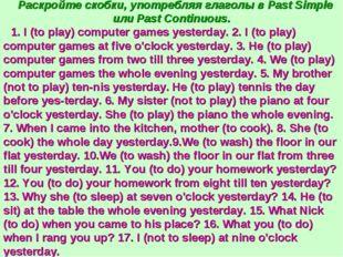 Раскройте скобки, употребляя глаголы в Past Simple или Past Continuous. 1. I