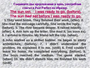 Соедините два предложения в одно, употребляя глагол в Past Perfect по образц