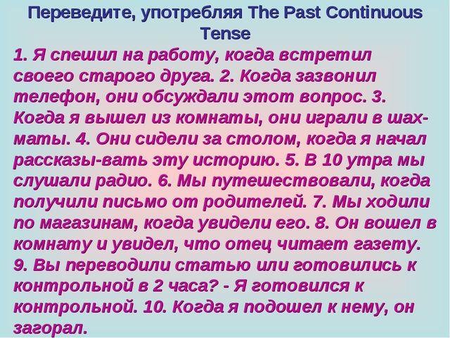 Переведите, употребляя The Past Continuous Tense 1. Я спешил на работу, когда...